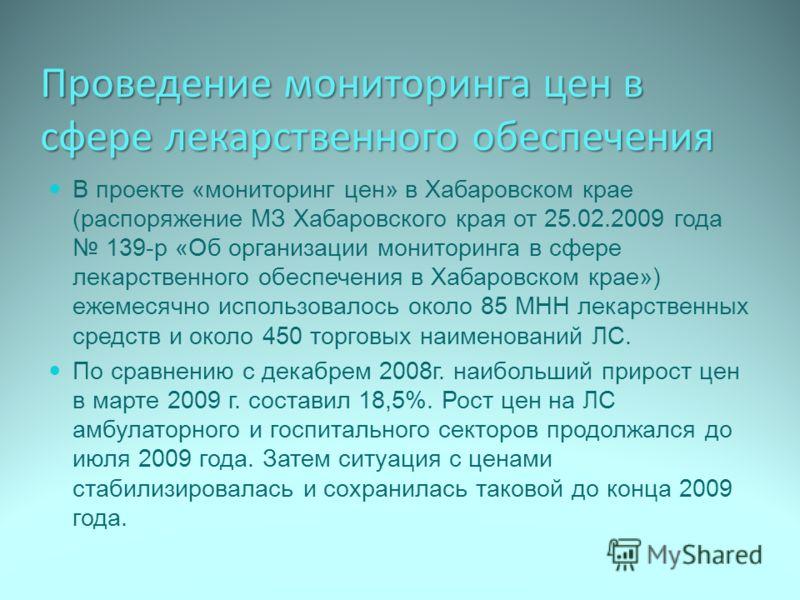 Проведение мониторинга цен в сфере лекарственного обеспечения В проекте «мониторинг цен» в Хабаровском крае (распоряжение МЗ Хабаровского края от 25.02.2009 года 139-р «Об организации мониторинга в сфере лекарственного обеспечения в Хабаровском крае»