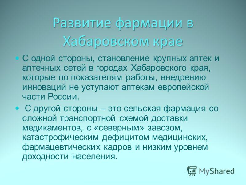 Развитие фармации в Хабаровском крае С одной стороны, становление крупных аптек и аптечных сетей в городах Хабаровского края, которые по показателям работы, внедрению инноваций не уступают аптекам европейской части России. С другой стороны – это сель