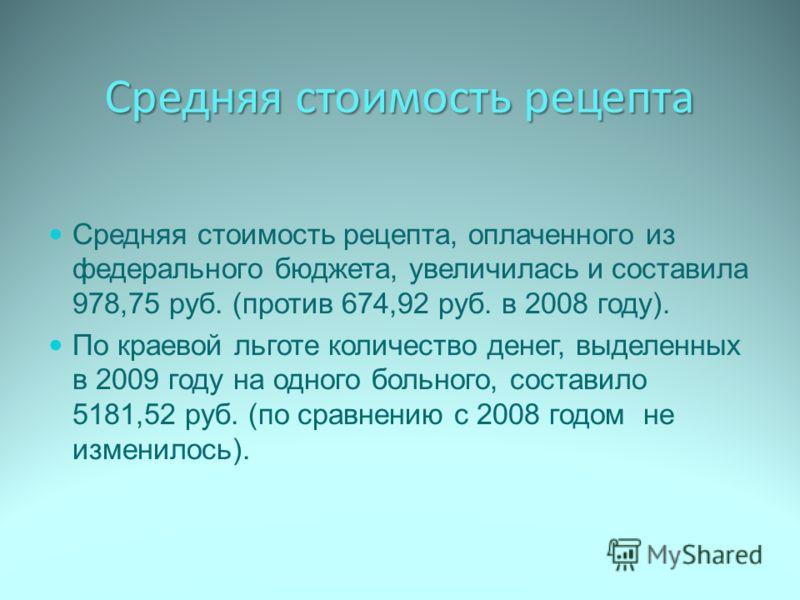 Средняя стоимость рецепта Средняя стоимость рецепта, оплаченного из федерального бюджета, увеличилась и составила 978,75 руб. (против 674,92 руб. в 2008 году). По краевой льготе количество денег, выделенных в 2009 году на одного больного, составило 5