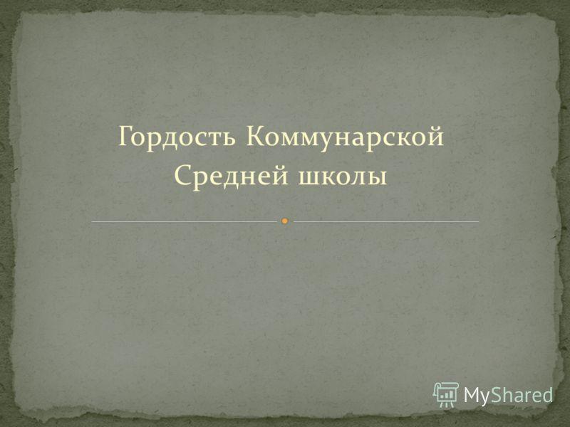 Гордость Коммунарской Средней школы