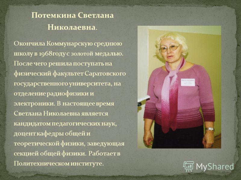 Потемкина Светлана Николаевна. Окончила Коммунарскую среднюю школу в 1968году с золотой медалью. После чего решила поступать на физический факультет Саратовского государственного университета, на отделение радиофизики и электроники. В настоящее время
