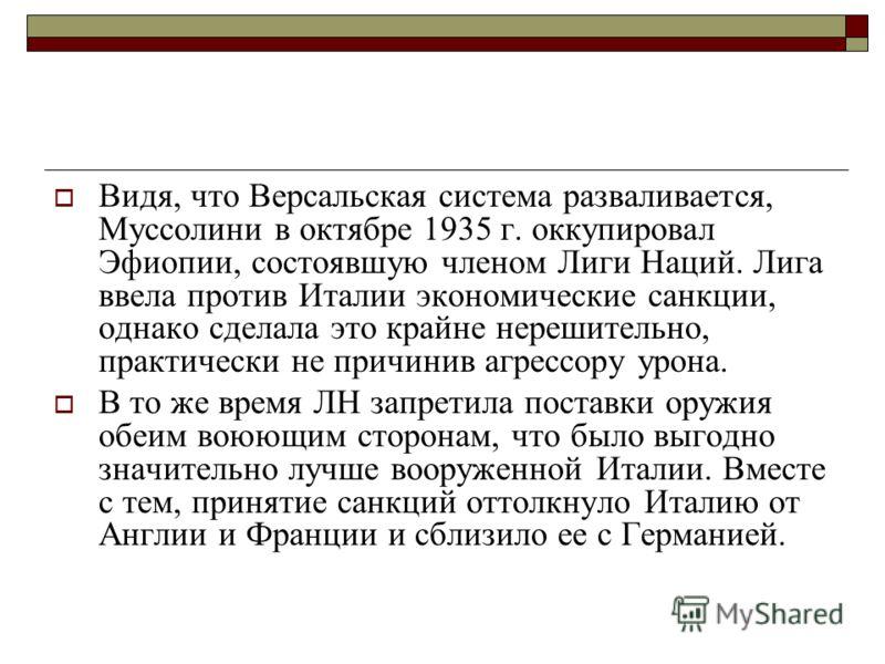 Видя, что Версальская система разваливается, Муссолини в октябре 1935 г. оккупировал Эфиопии, состоявшую членом Лиги Наций. Лига ввела против Италии экономические санкции, однако сделала это крайне нерешительно, практически не причинив агрессору урон