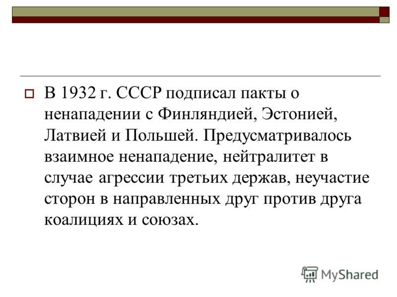 В 1932 г. СССР подписал пакты о ненападении с Финляндией, Эстонией, Латвией и Польшей. Предусматривалось взаимное ненападение, нейтралитет в случае агрессии третьих держав, неучастие сторон в направленных друг против друга коалициях и союзах.
