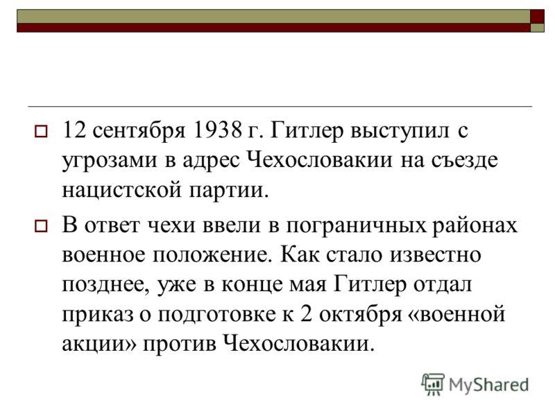 12 сентября 1938 г. Гитлер выступил с угрозами в адрес Чехословакии на съезде нацистской партии. В ответ чехи ввели в пограничных районах военное положение. Как стало известно позднее, уже в конце мая Гитлер отдал приказ о подготовке к 2 октября «вое