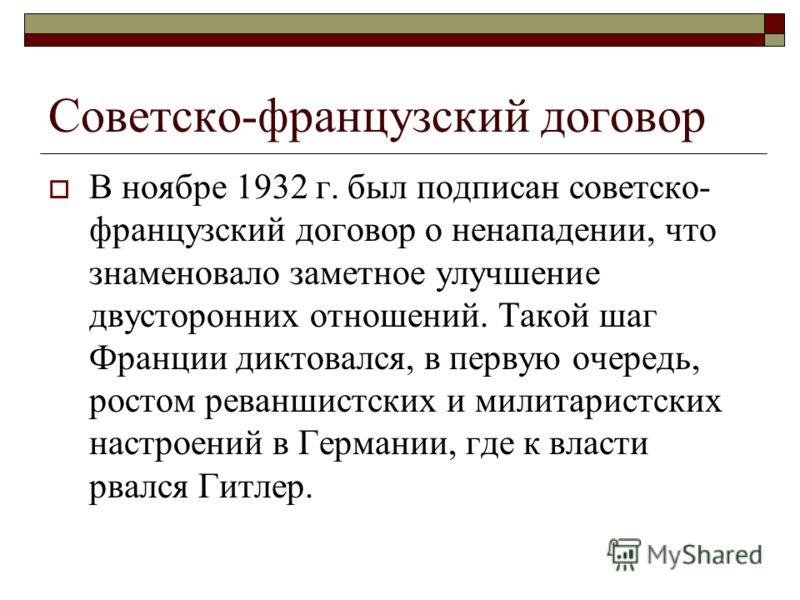 Советско-французский договор В ноябре 1932 г. был подписан советско- французский договор о ненападении, что знаменовало заметное улучшение двусторонних отношений. Такой шаг Франции диктовался, в первую очередь, ростом реваншистских и милитаристских н