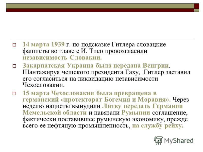 14 марта 1939 г. по подсказке Гитлера словацкие фашисты во главе с И. Тисо провозгласили независимость Словакии. Закарпатская Украина была передана Венгрии. Шантажируя чешского президента Гаху, Гитлер заставил его согласиться на ликвидацию независимо