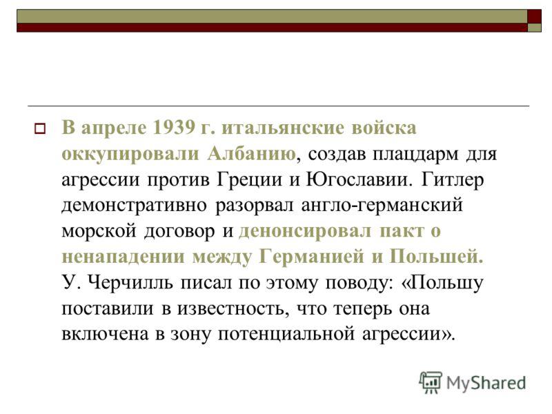 В апреле 1939 г. итальянские войска оккупировали Албанию, создав плацдарм для агрессии против Греции и Югославии. Гитлер демонстративно разорвал англо-германский морской договор и денонсировал пакт о ненападении между Германией и Польшей. У. Черчилль