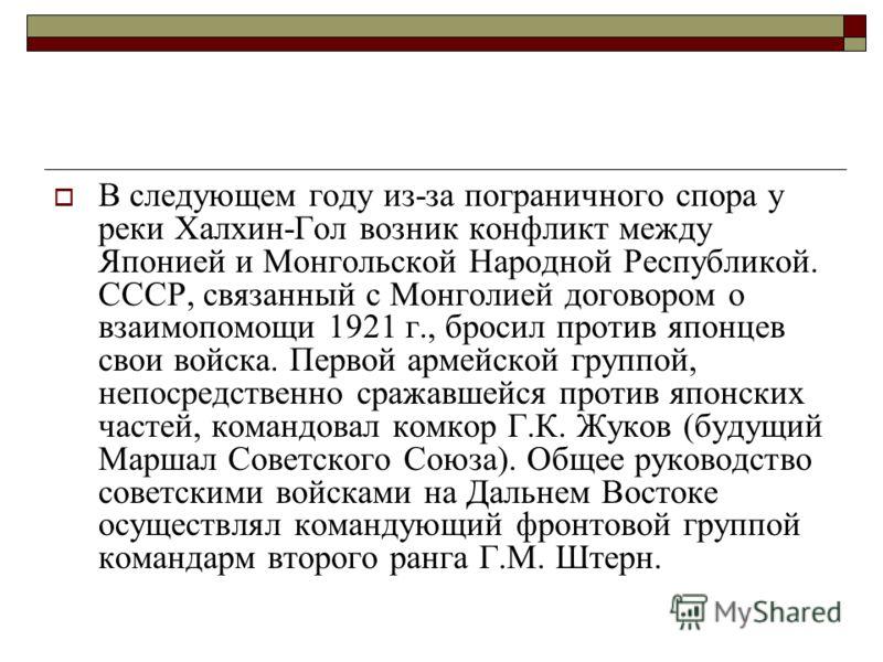 В следующем году из-за пограничного спора у реки Халхин-Гол возник конфликт между Японией и Монгольской Народной Республикой. СССР, связанный с Монголией договором о взаимопомощи 1921 г., бросил против японцев свои войска. Первой армейской группой, н