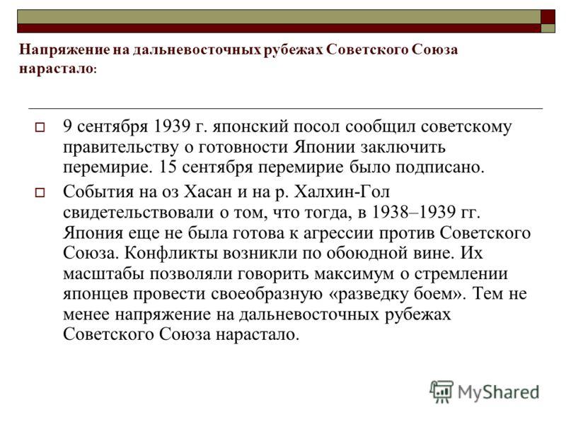 Напряжение на дальневосточных рубежах Советского Союза нарастало : 9 сентября 1939 г. японский посол сообщил советскому правительству о готовности Японии заключить перемирие. 15 сентября перемирие было подписано. События на оз Хасан и на р. Халхин-Го