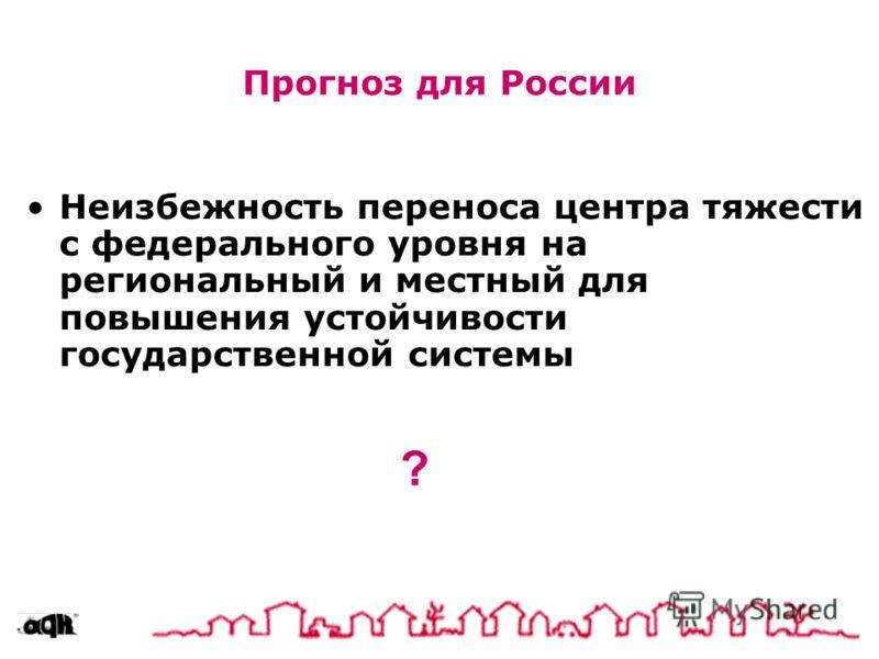 Прогноз для России Неизбежность переноса центра тяжести с федерального уровня на региональный и местный для повышения устойчивости государственной системы ?