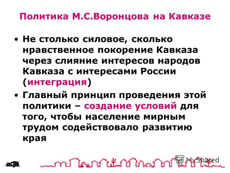 Политика М.С.Воронцова на Кавказе Не столько силовое, сколько нравственное покорение Кавказа через слияние интересов народов Кавказа с интересами России (интеграция) Главный принцип проведения этой политики – создание условий для того, чтобы населени
