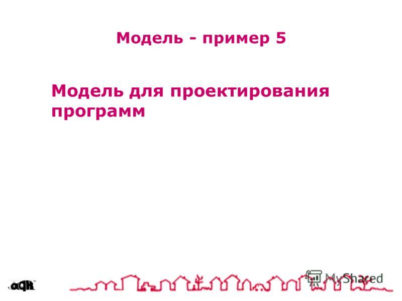 Модель для проектирования программ Модель - пример 5