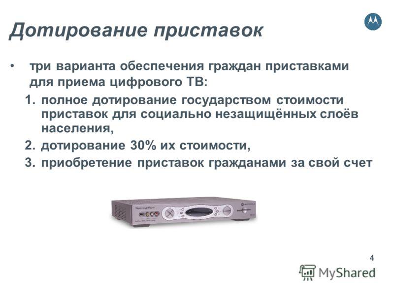 4 Дотирование приставок три варианта обеспечения граждан приставками для приема цифрового ТВ: 1.полное дотирование государством стоимости приставок для социально незащищённых слоёв населения, 2.дотирование 30% их стоимости, 3.приобретение приставок г