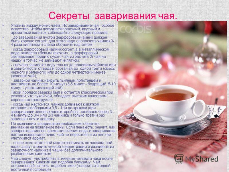 Секреты заваривания чая. Утолить жажду можно чаем. Но заваривание чая - особое искусство. Чтобы получился полезный, вкусный и ароматный напиток, соблюдайте следующие правила: - до заваривания пустой фарфоровый чайник должен быть хорошо согрет, для эт