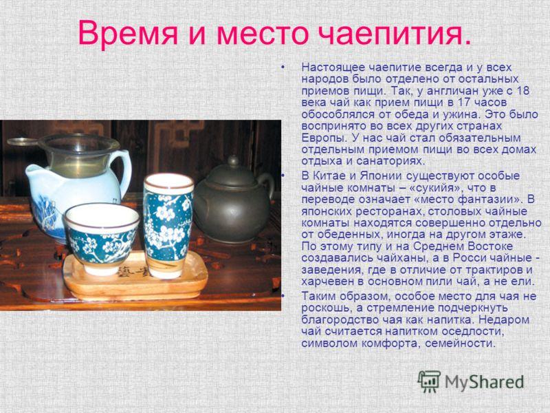 Время и место чаепития. Настоящее чаепитие всегда и у всех народов было отделено от остальных приемов пищи. Так, у англичан уже с 18 века чай как прием пищи в 17 часов обособлялся от обеда и ужина. Это было воспринято во всех других странах Европы. У