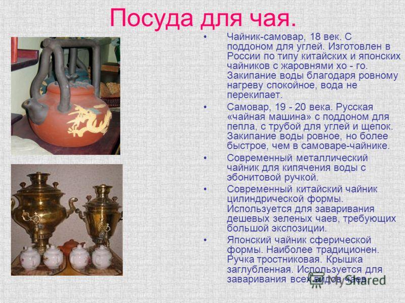 Посуда для чая. Чайник-самовар, 18 век. С поддоном для углей. Изготовлен в России по типу китайских и японских чайников с жаровнями хо - го. Закипание воды благодаря ровному нагреву спокойное, вода не перекипает. Самовар, 19 - 20 века. Русская «чайна