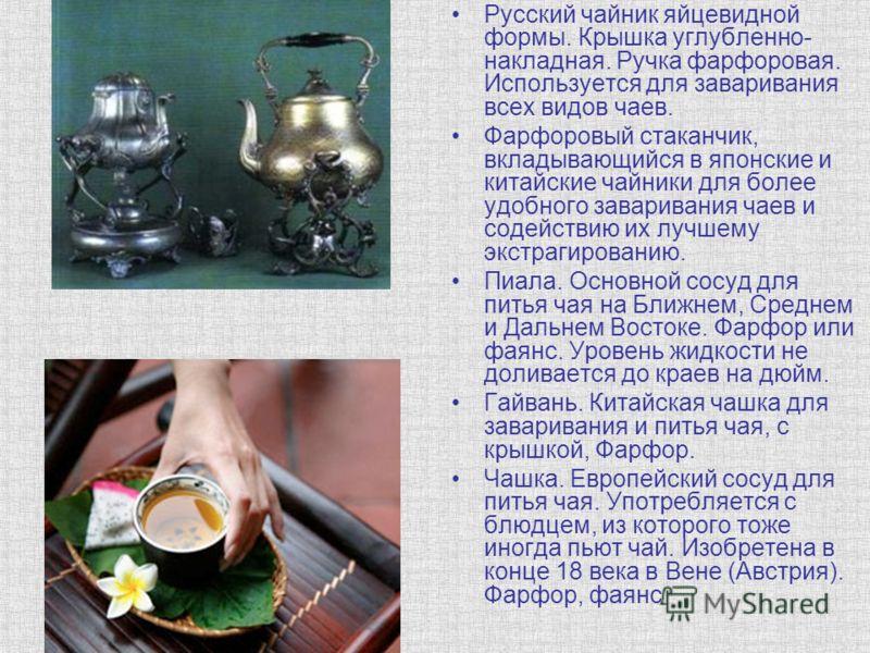 Русский чайник яйцевидной формы. Крышка углубленно- накладная. Ручка фарфоровая. Используется для заваривания всех видов чаев. Фарфоровый стаканчик, вкладывающийся в японские и китайские чайники для более удобного заваривания чаев и содействию их луч