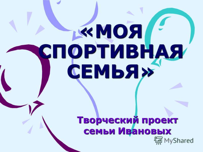 «МОЯ СПОРТИВНАЯ СЕМЬЯ» Творческий проект семьи Ивановых
