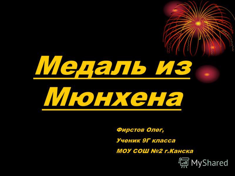 Медаль из Мюнхена Фирстов Олег, Ученик 9Г класса МОУ СОШ 2 г.Канска