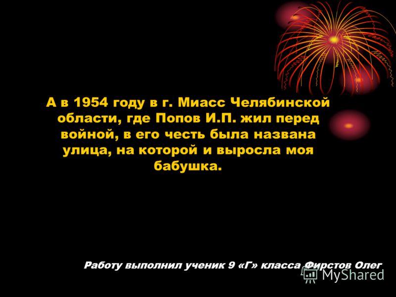 А в 1954 году в г. Миасс Челябинской области, где Попов И.П. жил перед войной, в его честь была названа улица, на которой и выросла моя бабушка. Работу выполнил ученик 9 «Г» класса Фирстов Олег