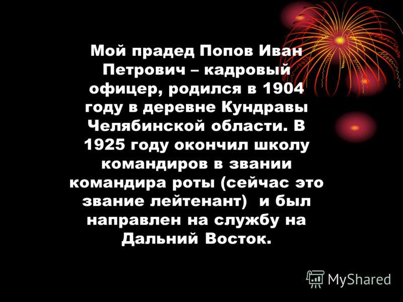 Мой прадед Попов Иван Петрович – кадровый офицер, родился в 1904 году в деревне Кундравы Челябинской области. В 1925 году окончил школу командиров в звании командира роты (сейчас это звание лейтенант) и был направлен на службу на Дальний Восток.