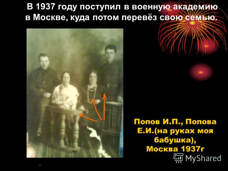 В 1937 году поступил в военную академию в Москве, куда потом перевёз свою семью. Попов И.П., Попова Е.И.(на руках моя бабушка), Москва 1937г