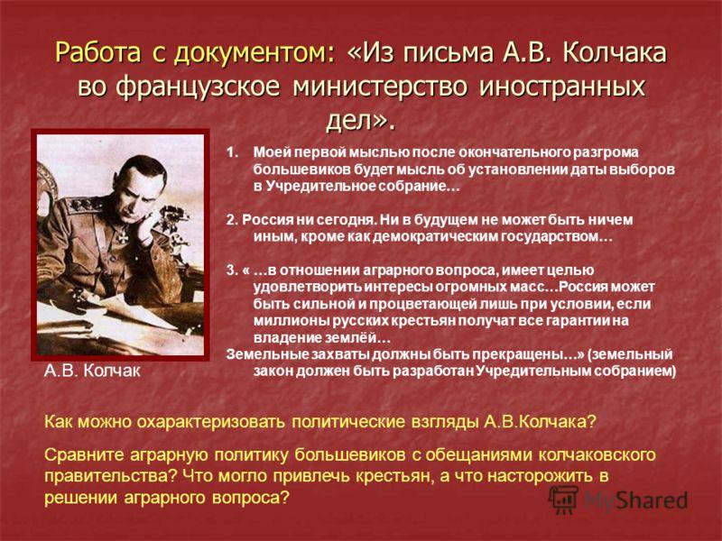 Работа с документом: «Из письма А.В. Колчака во французское министерство иностранных дел». 1.Моей первой мыслью после окончательного разгрома большевиков будет мысль об установлении даты выборов в Учредительное собрание… 2. Россия ни сегодня. Ни в бу