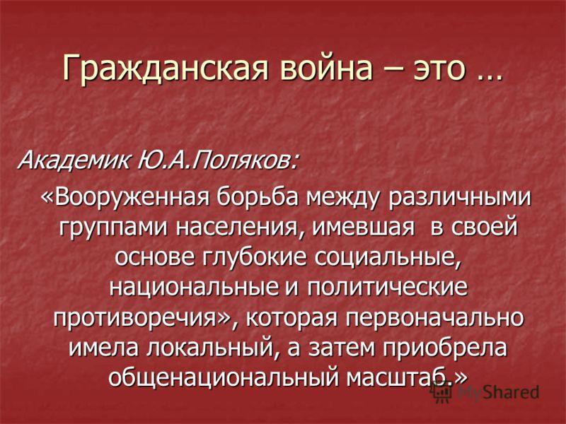 Гражданская война – это … Академик Ю.А.Поляков: «Вооруженная борьба между различными группами населения, имевшая в своей основе глубокие социальные, национальные и политические противоречия», которая первоначально имела локальный, а затем приобрела о