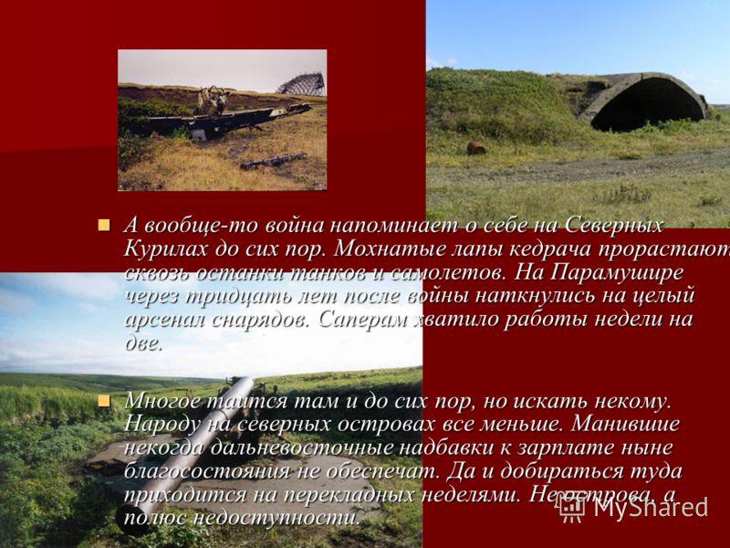 На острове стоит памятник-обелиск в честь освобождения острова, на котором написано: «В этом районе в сентябре 1945 года высадился десант советских войск. Была восстановлена историческая справедливость: исконно русские земли Курильские острова освобо