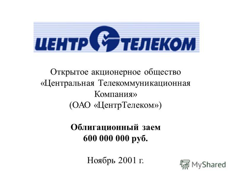 Открытое акционерное общество «Центральная Телекоммуникационная Компания» (ОАО «ЦентрТелеком») Облигационный заем 600 000 000 руб. Ноябрь 2001 г.