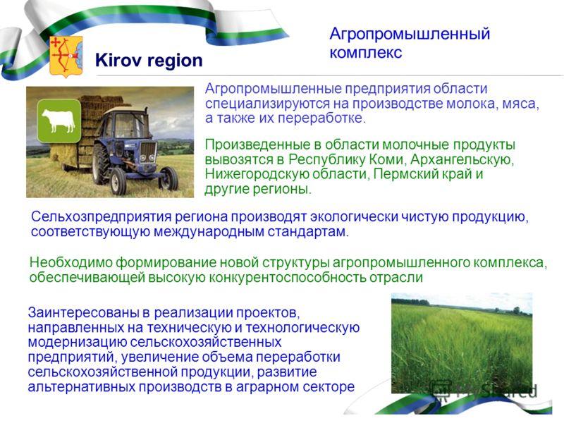 Kirov region Агропромышленный комплекс Агропромышленные предприятия области специализируются на производстве молока, мяса, а также их переработке. Произведенные в области молочные продукты вывозятся в Республику Коми, Архангельскую, Нижегородскую обл