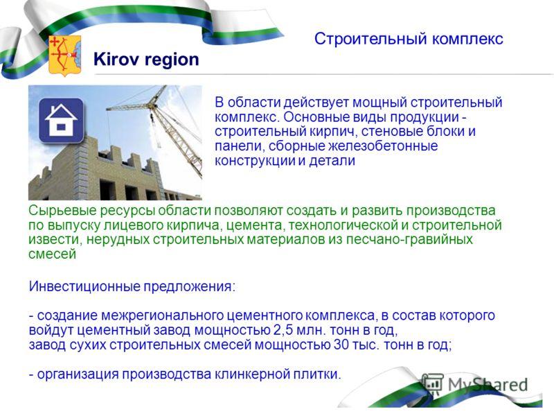 Kirov region Строительный комплекс Сырьевые ресурсы области позволяют создать и развить производства по выпуску лицевого кирпича, цемента, технологической и строительной извести, нерудных строительных материалов из песчано-гравийных смесей В области