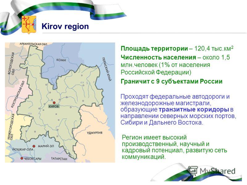 Kirov region Площадь территории – 120,4 тыс.км 2 Численность населения – около 1,5 млн.человек (1% от населения Российской Федерации) Граничит с 9 субъектами России Проходят федеральные автодороги и железнодорожные магистрали, образующие транзитные к