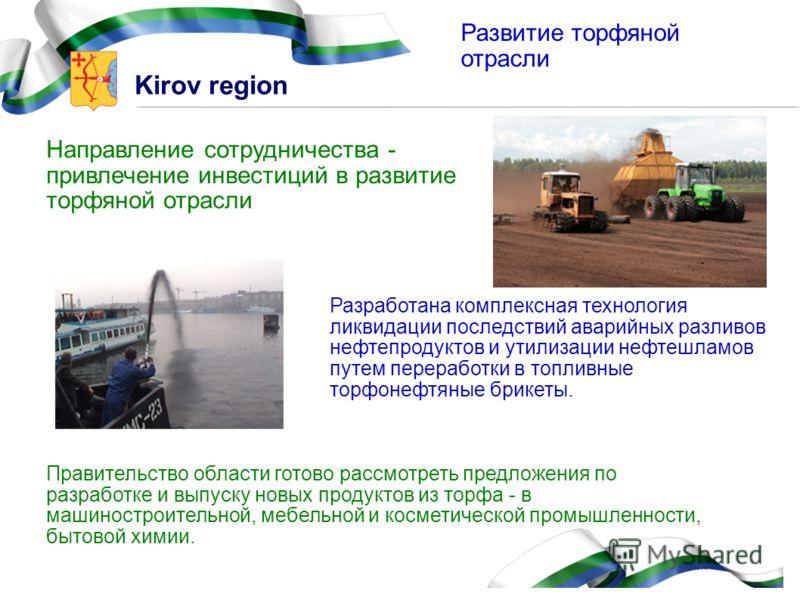 Kirov region Развитие торфяной отрасли Направление сотрудничества - привлечение инвестиций в развитие торфяной отрасли Разработана комплексная технология ликвидации последствий аварийных разливов нефтепродуктов и утилизации нефтешламов путем перерабо