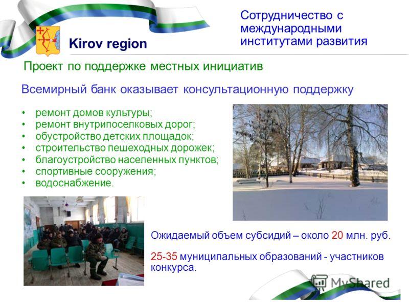 Kirov region Сотрудничество с международными институтами развития Проект по поддержке местных инициатив ремонт домов культуры; ремонт внутрипоселковых дорог; обустройство детских площадок; строительство пешеходных дорожек; благоустройство населенных