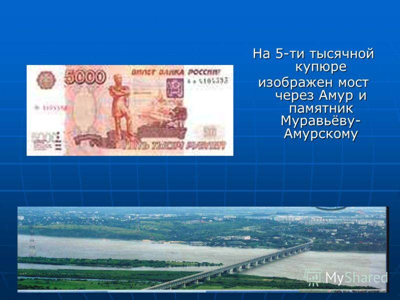 На 5-ти тысячной купюре изображен мост через Амур и памятник Муравьёву- Амурскому