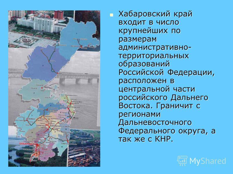Хабаровский край входит в число крупнейших по размерам административно- территориальных образований Российской Федерации, расположен в центральной части российского Дальнего Востока. Граничит с регионами Дальневосточного Федерального округа, а так же