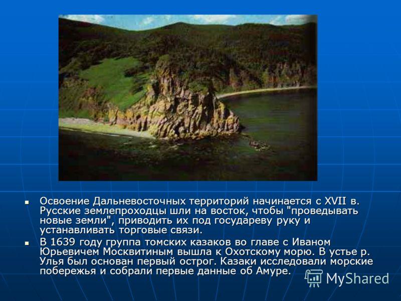 Освоение Дальневосточных территорий начинается с XVII в. Русские землепроходцы шли на восток, чтобы