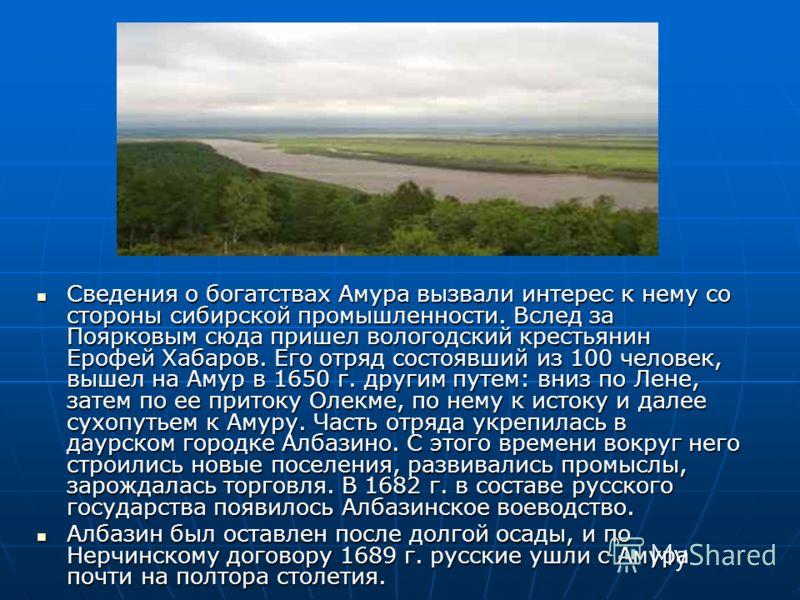 Сведения о богатствах Амура вызвали интерес к нему со стороны сибирской промышленности. Вслед за Поярковым сюда пришел вологодский крестьянин Ерофей Хабаров. Его отряд состоявший из 100 человек, вышел на Амур в 1650 г. другим путем: вниз по Лене, зат