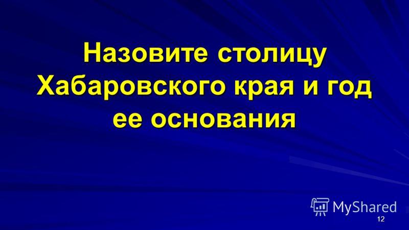 Назовите столицу Хабаровского края и год ее основания 12