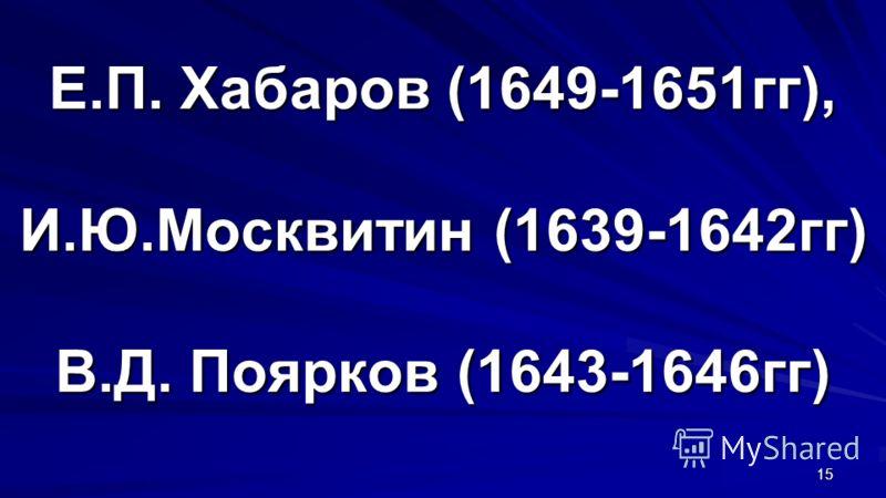 Е.П. Хабаров (1649-1651гг), И.Ю.Москвитин (1639-1642гг) В.Д. Поярков (1643-1646гг) 15