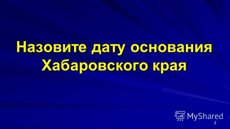 Назовите дату основания Хабаровского края 2