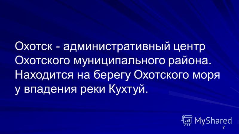 7 Охотск - административный центр Охотского муниципального района. Находится на берегу Охотского моря у впадения реки Кухтуй.