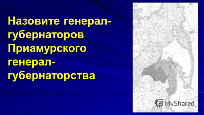 8 Назовите генерал- губернаторов Приамурского генерал- губернаторства
