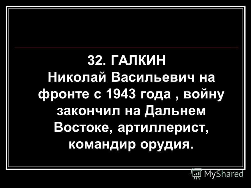 32. ГАЛКИН Николай Васильевич на фронте с 1943 года, войну закончил на Дальнем Востоке, артиллерист, командир орудия.
