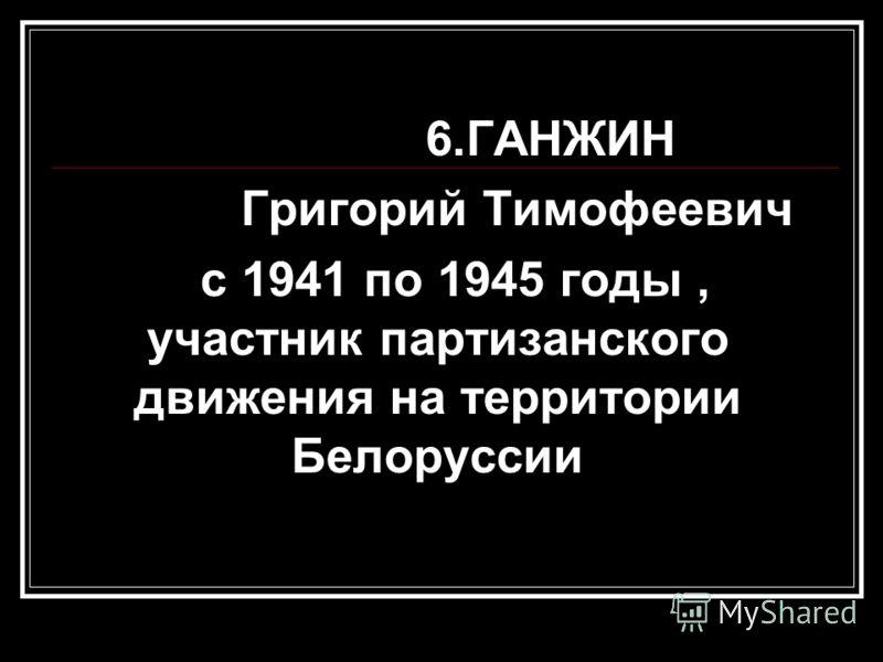 6.ГАНЖИН Григорий Тимофеевич с 1941 по 1945 годы, участник партизанского движения на территории Белоруссии