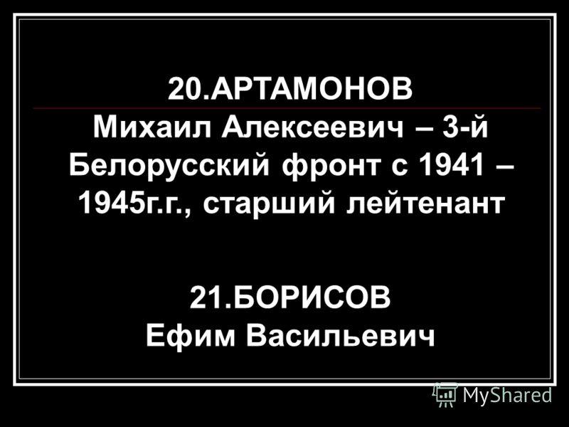 20.АРТАМОНОВ Михаил Алексеевич – 3-й Белорусский фронт с 1941 – 1945г.г., старший лейтенант 21.БОРИСОВ Ефим Васильевич