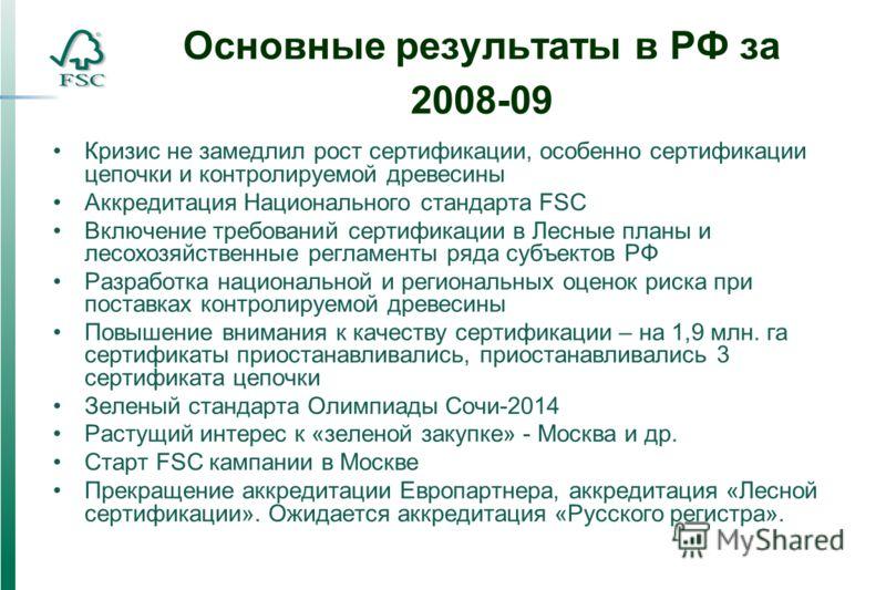 Основные результаты в РФ за 2008-09 Кризис не замедлил рост сертификации, особенно сертификации цепочки и контролируемой древесины Аккредитация Национального стандарта FSC Включение требований сертификации в Лесные планы и лесохозяйственные регламент
