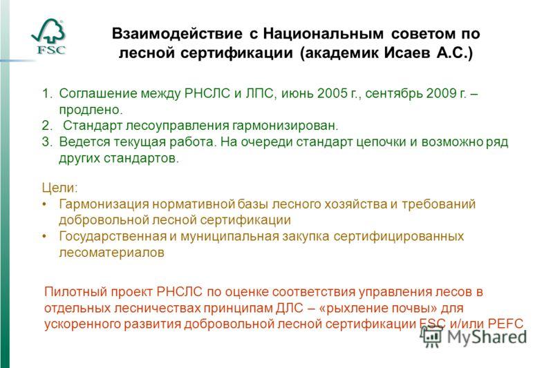 Взаимодействие с Национальным советом по лесной сертификации (академик Исаев А.С.) 1.Соглашение между РНСЛС и ЛПС, июнь 2005 г., сентябрь 2009 г. – продлено. 2. Стандарт лесоуправления гармонизирован. 3.Ведется текущая работа. На очереди стандарт цеп