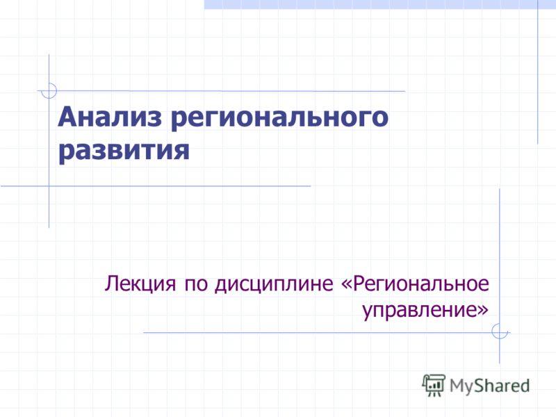 Лекция по дисциплине «Региональное управление» Анализ регионального развития